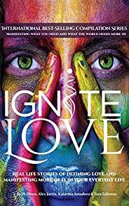 Ignite Love: Real Life Stories of Defining Love and Manifesting More of it in Your Everyday Life (English Edit