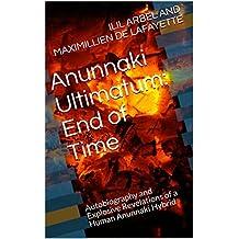 Anunnaki Ultimatum: End of Time: Autobiography and Explosive Revelations of a Human Anunnaki Hybrid (English Edition)