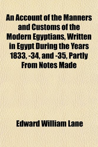 An Account of the Manners and Customs of the Modern Egyptians, Written in Egypt During the Years 1833, -34, and -35, Partly From Notes Made