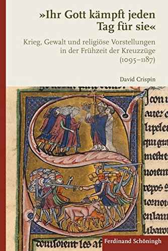 Ihr Gott kämpft jeden Tag für sie: Krieg, Gewalt und religiöse Vorstellungen in der Frühzeit der Kreuzzüge (1095–1187)