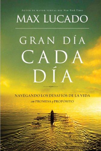Gran día cada día: Navegando los desafios de la vida con promesa y propósito por Max Lucado