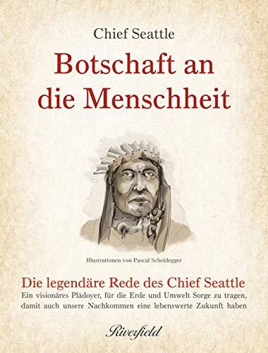 Botschaft an die Menschheit: Die legendäre Rede des Chief Seattle: Ein visionäres Plädoyer, für die Erde und Umwelt Sorge zu tragen, damit auch unsere Nachkommen eine lebenswerte Zukunft haben