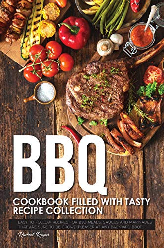 BBQ Cookbook Filled with Tasty Recipe Collection: Easy to Follow Recipes for BBQ Meals, Sauces and Marinades that are sure to be Crowd Pleaser at Any Backyard BBQ!