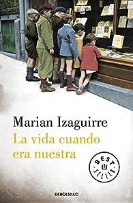 La vida cuando era nuestra par Marian Izaguirre