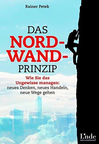 Das Nordwand-Prinzip: Wie Sie das Ungewisse managen: neues Denken, neues Handeln, neue Wege gehen