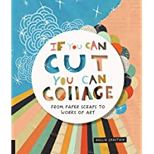 If You Can Cut, You Can Collage: From Paper Scraps to Works of Art (Starter)