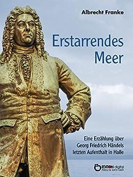 Erstarrendes Meer: Eine Erzählung über Georg Friedrich Händels letzten Aufenthalt in Halle
