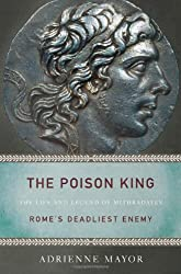 The Poison King - The Life and Legend of Mithradates, Rome`s Deadliest Enemy