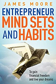 Entrepreneur Mindsets and Habits: To Gain Financial Freedom and Live Your Dreams (Business, Money, Power, Mindset, Elon musk, Self help, Financial Freedom Book Book 3) (English Edition) van [Moore, James]