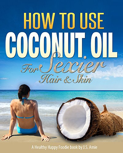 how-to-use-coconut-oil-for-sexier-skin-hair-a-practical-guide-for-skin-care-hair-care-and-cosmetics-