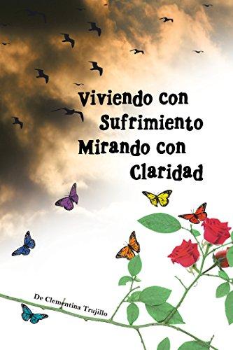 Viviendo Con Sufrimiento Mirando Con Claridad: Del Sufrimiento a La Claridad por Clementina Trujillo