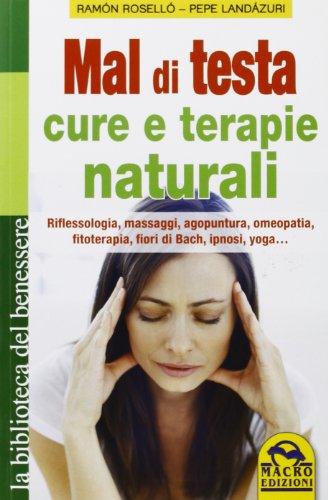 Mal di testa. Cure e terapie naturali. Riflessologia, massaggi, agopuntura, omeopatia, fitoterapia, fiori di Bach, ipnosi, yoga...