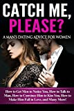 Catch Me, Please? A Man's Dating Advice for Women: How to Get Men to Notice You, How to Talk to Man, How to Convince Him to Kiss You, How to Make Him Fall in Love, and Many More!