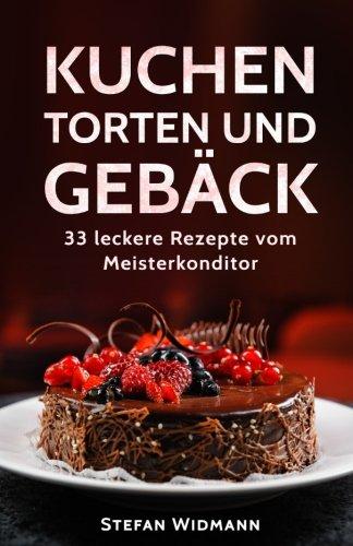 Kuchen, Torten und Gebäck: 33 leckere Rezepte vom Meisterkonditor