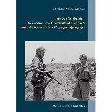Franz-Peter Weixler - Die Invasion von Griechenland und Kreta durch die Kamera eines Propagandafotografen (Krieg in Bildern)