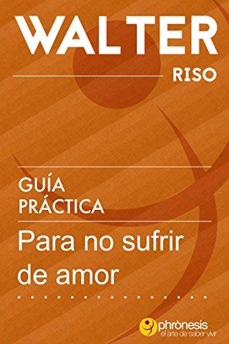 Guía práctica para no sufrir de amor - Walter Riso: 39 Reflexiones y vivencias que te permitirán desarrollar estrategias y esquemas afectivos resistentes ... de Walter Riso nº 4) (Spanish Edition)