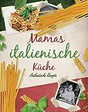 Mamas italienische Küche: Authentische Rezepte