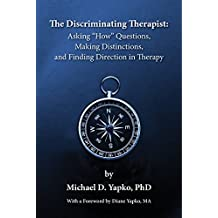 The Discriminating Therapist: Asking How Questions, Making Distinctions, and Finding Direction in Therapy by PhD Michael D. Yapko (2016-03-15)