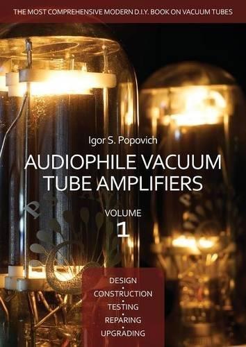 Audiophile Vacuum Tube Amplifiers - Design, Construction, Testing, Repairing & Upgrading, Volume 1 por Igor S. Popovich