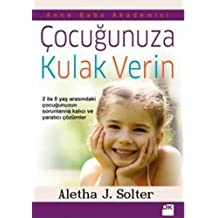 ÇOCUĞUNUZA KULAK VERİN: 2 -8 Yaş Arasındaki Çocuğunuzun Sorunlarına Kalıcı ve Yaratıcı Çözümler
