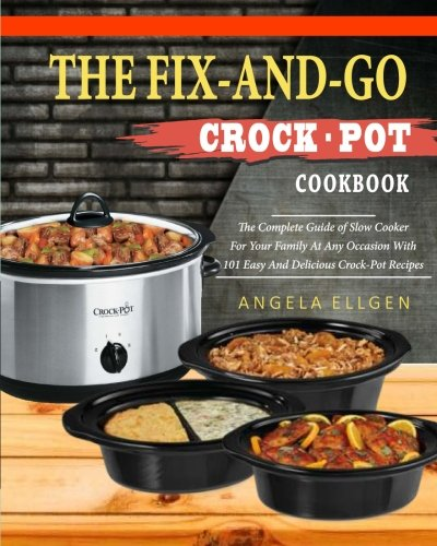 The Fix-And-Go Crock-Pot Cookbook: The Complete Guide of Slow Cooker For Your Family At Any Occasion With 101 Easy And Delicious Crock-Pot Recipes( ... Cookbook) (Easy Crock Pot Cookbook, Band 1)