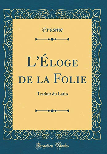 L'Éloge de la Folie: Traduit Du Latin (Classic Reprint) par Erasme Erasme