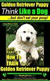 Golden Retriever Puppy | Think Like a Dog ~ But Don't Eat Your Poop! | Golden Retriever Puppy Obedience & Behavior Training: Here's EXACTLY How to Train Your Golden Retriever Puppy
