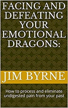 Facing and Defeating your Emotional Dragons:: How to process and eliminate undigested pain from your past (Narrative Therapy Series Book 5) (English Edition) di [Byrne, Jim]