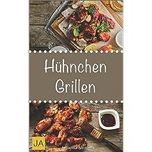 Hühnchen Grillen: 30 Rezepte für leckere Hühnchen-Gerichte zum Grillen: Damit die nächste Grill-Party ein Hit wird !