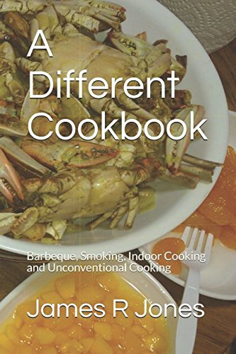 A Different Cookbook: Barbeque, Smoking, Indoor Cooking and Unconventional Cooking