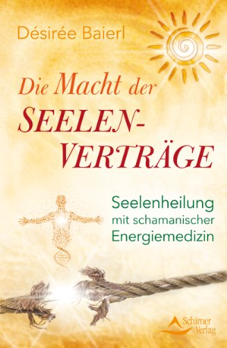 Die Macht der Seelenverträge: Seelenheilung mit schamanischer Energiemedizin von [Baierl, Désirée]
