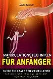 Manipulationstechniken für Anfänger: Nutze die Kraft der Manipulation für dich und erkenne jede Art von Manipulation