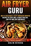 Air Fryer Guru:: Best 25 Delicious & Tasty American Airfryer Recipes To Stew, Grill & Roast Healthy, Low-Fat and Low-Carb Meals by Mr. Colin Rivera (2016-06-15)