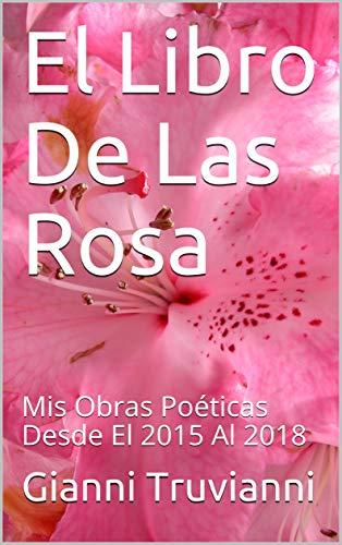 El Libro De Las Rosas: Mis  Obras Poéticas Desde El 2015 Al 2018 por Gianni Truvianni