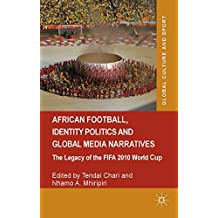 African Football, Identity Politics and Global Media Narratives: The Legacy of the FIFA 2010 World Cup (Global Culture and Sport Series)