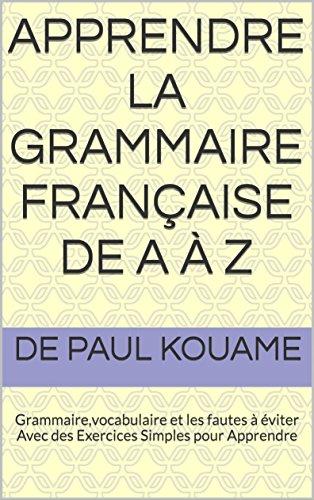apprendre la grammaire française de A à Z: Grammaire,vocabulaire et les fautes à éviter Avec des Exercices Simples pour Apprendre