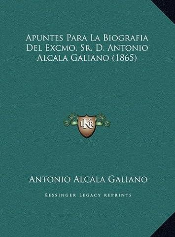 Apuntes Para La Biografia del Excmo. Sr. D. Antonio Alcala Gapuntes Para La Biografia del Excmo. Sr. D. Antonio Alcala Galiano (1865) Aliano (1865)