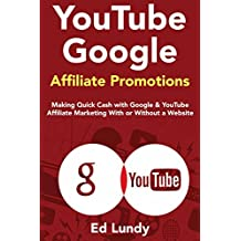 YouTube Google Affiliate Promotions: Making Quick Cash with Google & YouTube Affiliate Marketing With or Without a Website (English Edition)