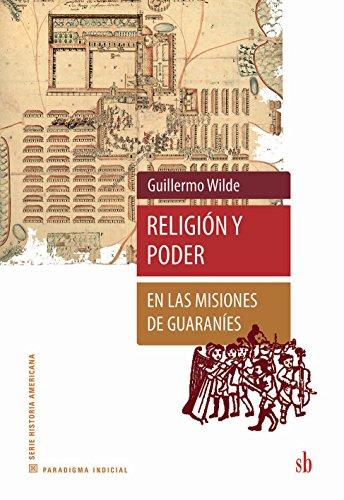 Religión y poder en las misiones de guaraníes por Guillermo Wilde