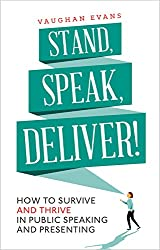 Stand, Speak, Deliver!: How to survive and thrive in public speaking and presenting