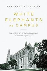 White Elephants on Campus: The Decline of the University Chapel in America, 1920-1960 by Margaret M. Grubiak (2014-03-30)