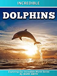 Incredible Dolphins: Fun Animal Books for Kids With Facts & Incredible Photos (Exploring Our Incredible World Children's Book Series)
