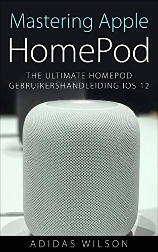 Mastering Apple HomePod: The Ultimate HomePod Gebruikershandleiding IOS 12 (Dutch Edition)