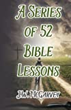 A Series of 52 Bible Lessons: For the Use of Intermediate and Advanced Classes in The Sunday School