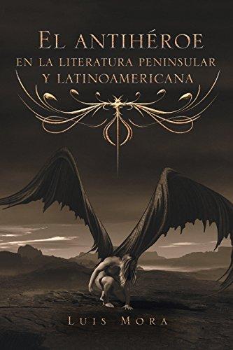 El Antihéroe En La Literatura Peninsular  Y Latinoamericana por Luis Mora