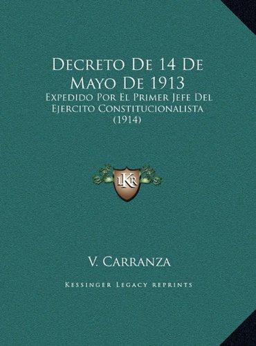 Decreto de 14 de Mayo de 1913: Expedido Por El Primer Jefe del Ejercito Constitucionalista Expedido Por El Primer Jefe del Ejercito Constitucionalista (1914) (1914)
