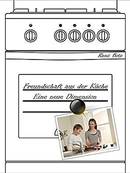 Freundschaft aus der Küche - Eine neue Dimension (German Edition) by [Bote, René]