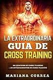 LA EXTRAORDINARIA GUIA De CROSS TRAINING: 100 EJERCICIOS DE CROSS TRAINING + 100 ENTRENAMIENTOS De CROSS TRAINING