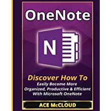 OneNote : Discover How To Easily Become More Organized, Productive & Efficient With Microsoft OneNote