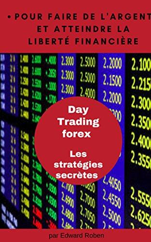 Day Trading forex Les stratégies secrètes pour faire de l'argent et atteindre la liberté financière (French Edition)